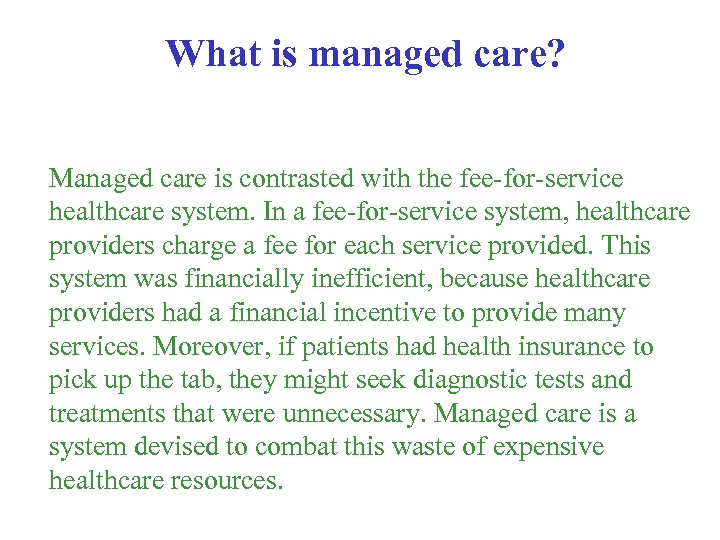 What is managed care? Managed care is contrasted with the fee-for-service healthcare system. In