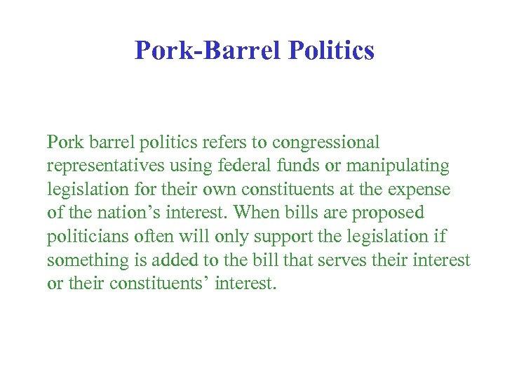 Pork-Barrel Politics Pork barrel politics refers to congressional representatives using federal funds or manipulating