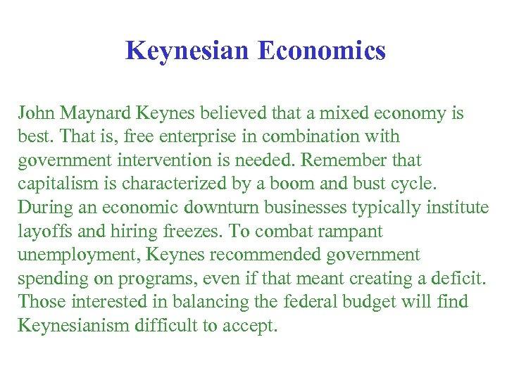 Keynesian Economics John Maynard Keynes believed that a mixed economy is best. That is,