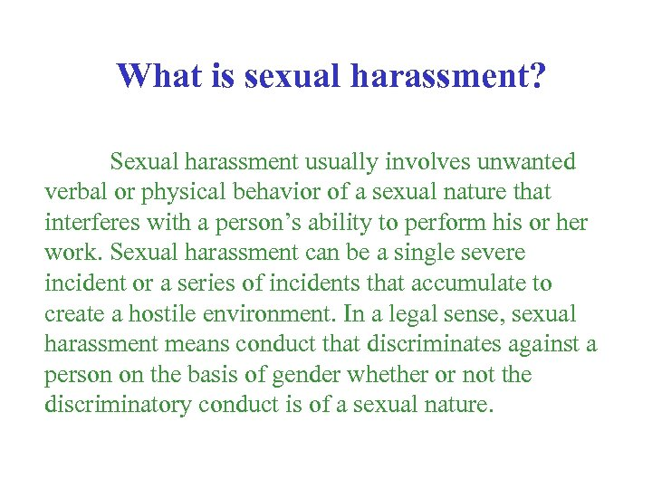 What is sexual harassment? Sexual harassment usually involves unwanted verbal or physical behavior of