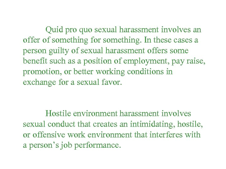 Quid pro quo sexual harassment involves an offer of something for something. In these