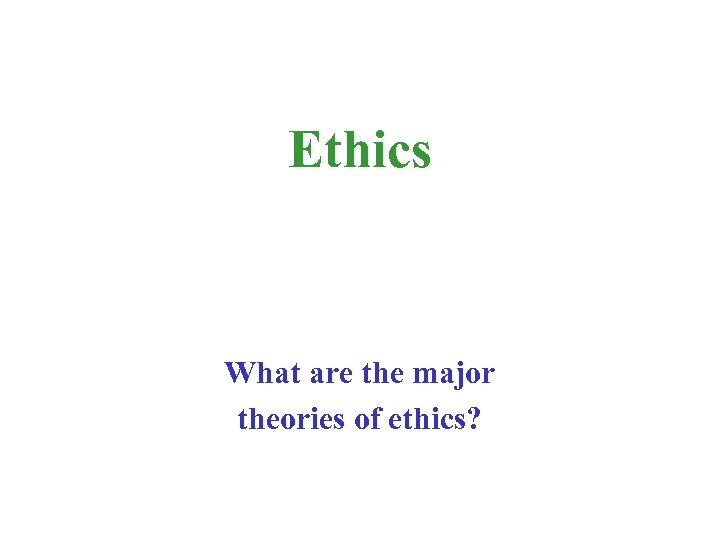 Ethics What are the major theories of ethics?