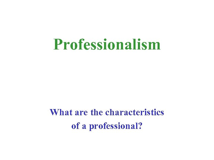 Professionalism What are the characteristics of a professional?