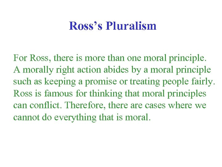 Ross's Pluralism For Ross, there is more than one moral principle. A morally right