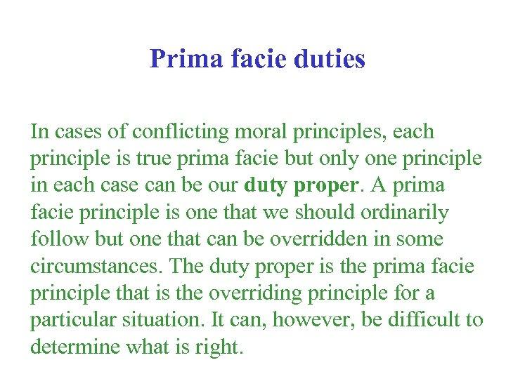 Prima facie duties In cases of conflicting moral principles, each principle is true prima