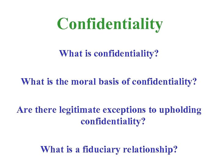Confidentiality What is confidentiality? What is the moral basis of confidentiality? Are there legitimate