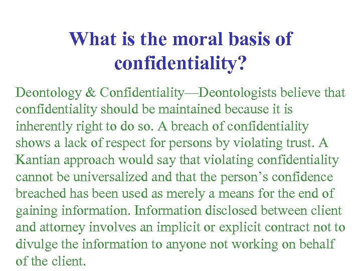What is the moral basis of confidentiality? Deontology & Confidentiality—Deontologists believe that confidentiality should