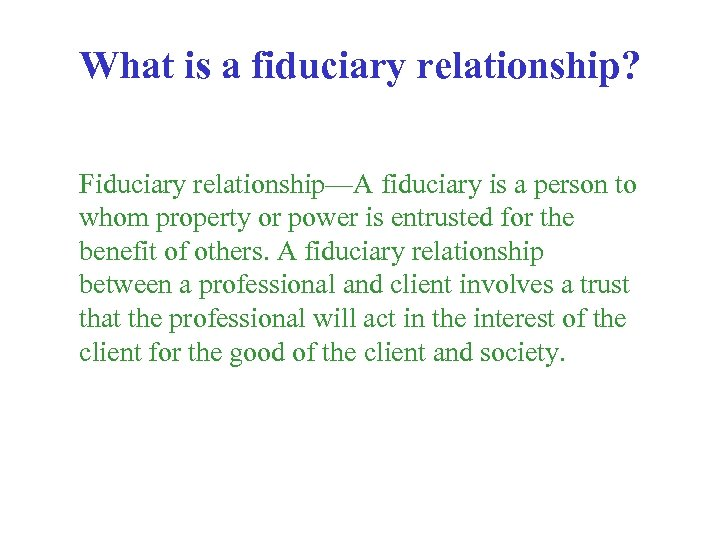 What is a fiduciary relationship? Fiduciary relationship—A fiduciary is a person to whom property