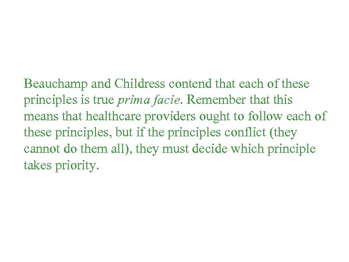 Beauchamp and Childress contend that each of these principles is true prima facie. Remember