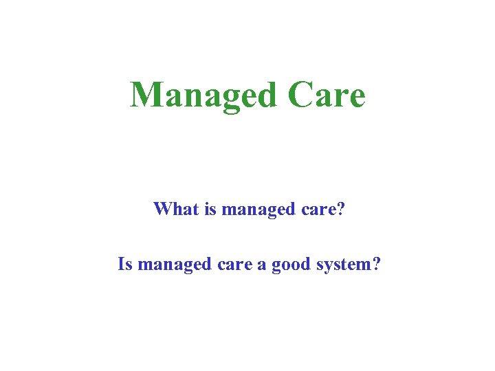 Managed Care What is managed care? Is managed care a good system?