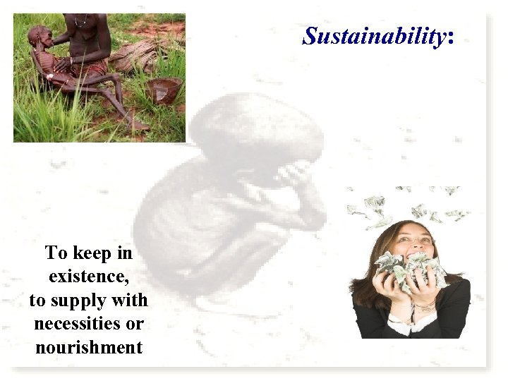 Sustainability: To keep in existence, to supply with necessities or nourishment
