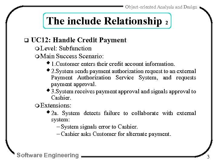 Object-oriented Analysis and Design The include Relationship 2 q UC 12: Handle Credit Payment