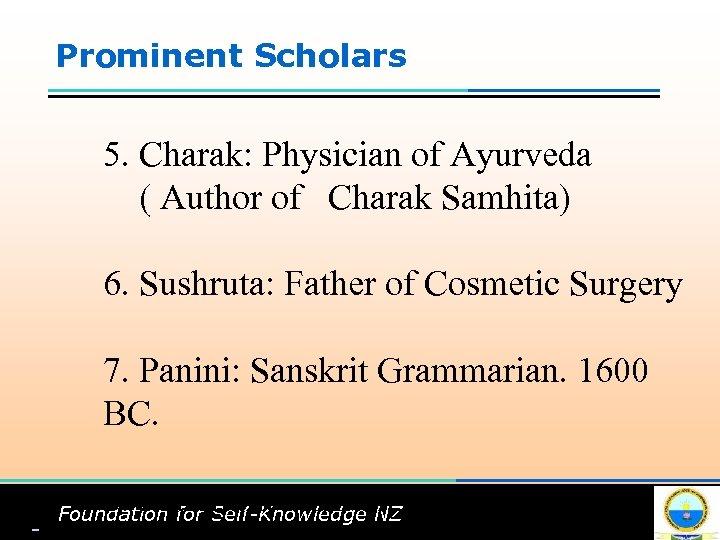 Prominent Scholars 5. Charak: Physician of Ayurveda ( Author of Charak Samhita) 6. Sushruta: