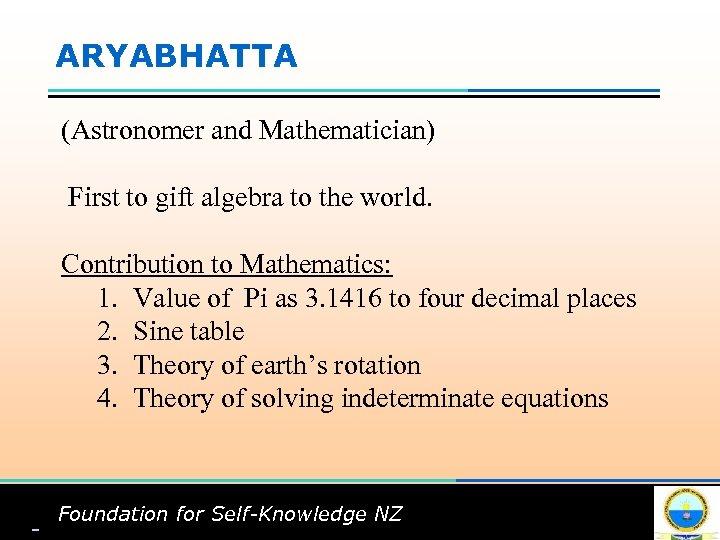 ARYABHATTA (Astronomer and Mathematician) First to gift algebra to the world. Contribution to Mathematics: