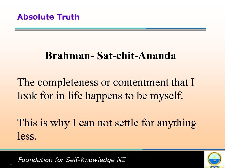 Absolute Truth Brahman- Sat-chit-Ananda The completeness or contentment that I look for in life