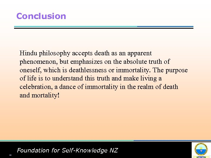 Conclusion Hindu philosophy accepts death as an apparent phenomenon, but emphasizes on the absolute