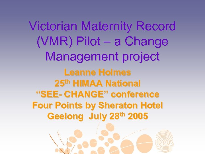 Victorian Maternity Record (VMR) Pilot – a Change Management project Leanne Holmes 25 th