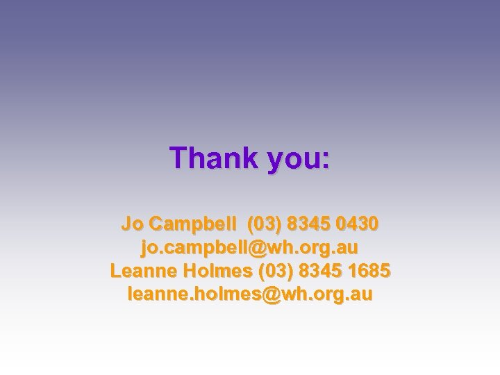 Thank you: Jo Campbell (03) 8345 0430 jo. campbell@wh. org. au Leanne Holmes (03)