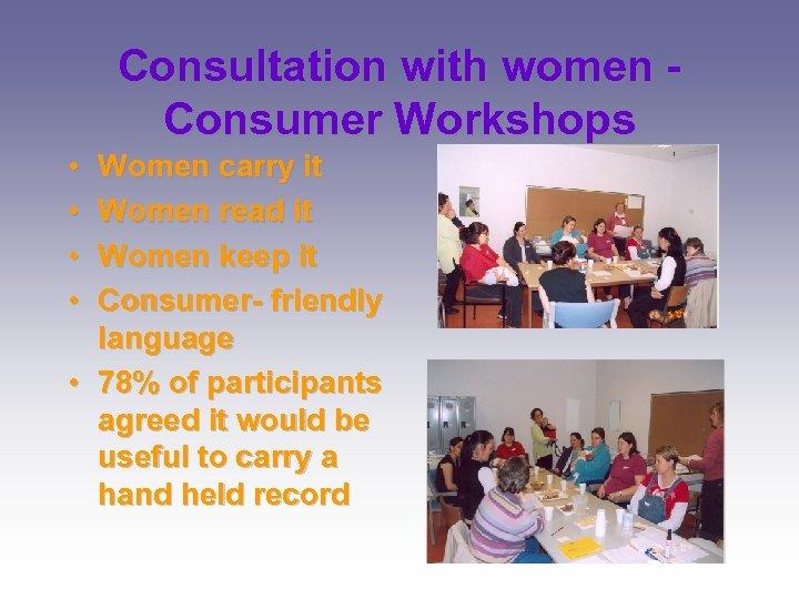 Consultation with women Consumer Workshops • • Women carry it Women read it Women