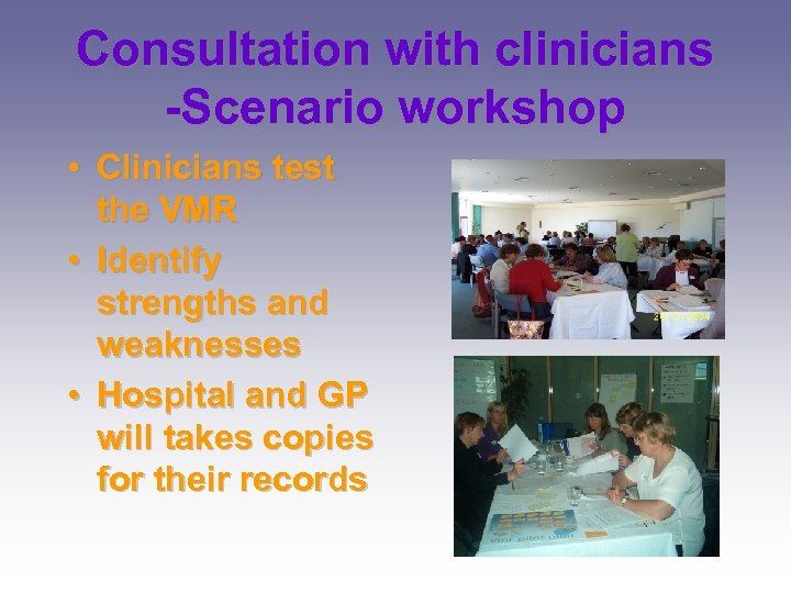 Consultation with clinicians -Scenario workshop • Clinicians test the VMR • Identify strengths and