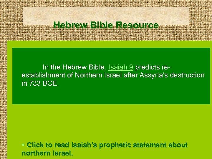 Hebrew Bible Resource In the Hebrew Bible, Isaiah 9 predicts reestablishment of Northern Israel