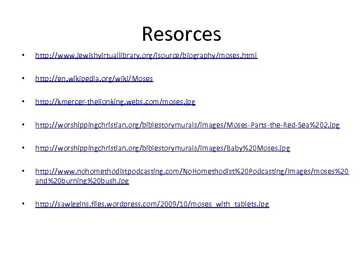 Resorces • http: //www. jewishvirtuallibrary. org/jsource/biography/moses. html • http: //en. wikipedia. org/wiki/Moses • http: