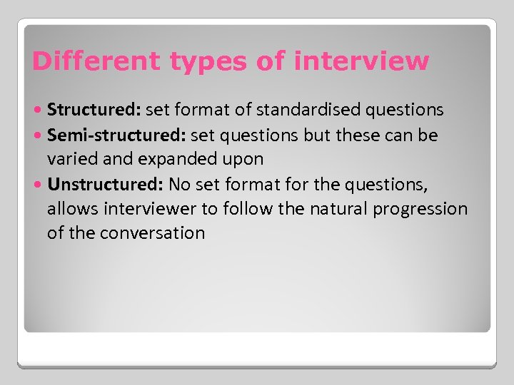 Different types of interview Structured: set format of standardised questions Semi-structured: set questions but