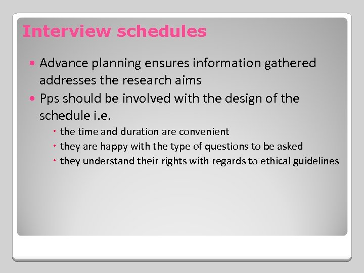 Interview schedules Advance planning ensures information gathered addresses the research aims Pps should be