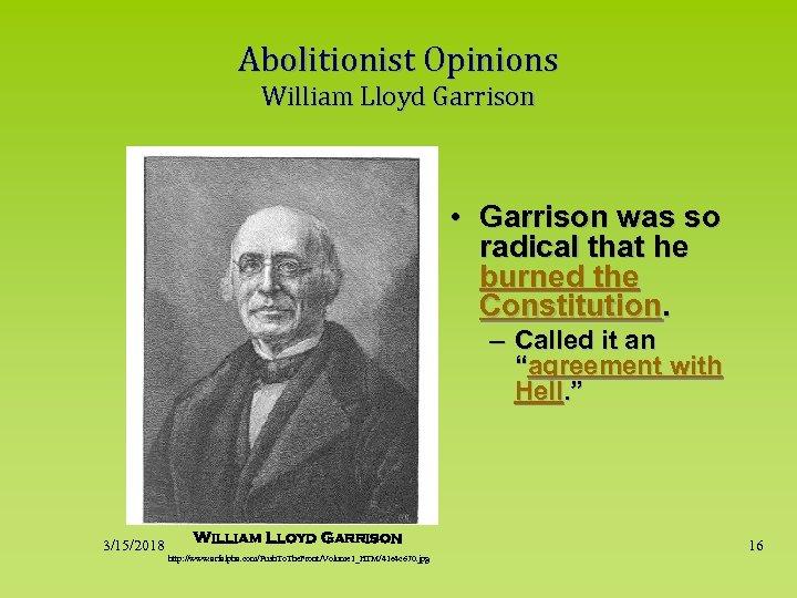 Abolitionist Opinions William Lloyd Garrison • Garrison was so radical that he burned the