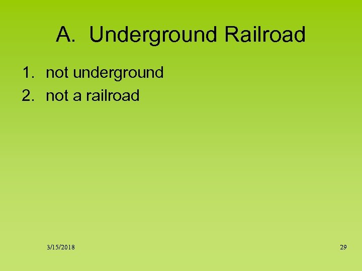 A. Underground Railroad 1. not underground 2. not a railroad 3/15/2018 29