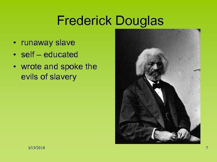 Frederick Douglas • runaway slave • self – educated • wrote and spoke the