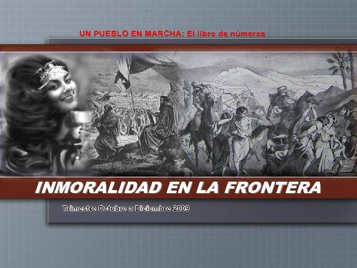 UN PUEBLO EN MARCHA: El libro de números INMORALIDAD EN LA FRONTERA