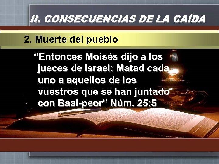 """II. CONSECUENCIAS DE LA CAÍDA 2. Muerte del pueblo """"Entonces Moisés dijo a los"""