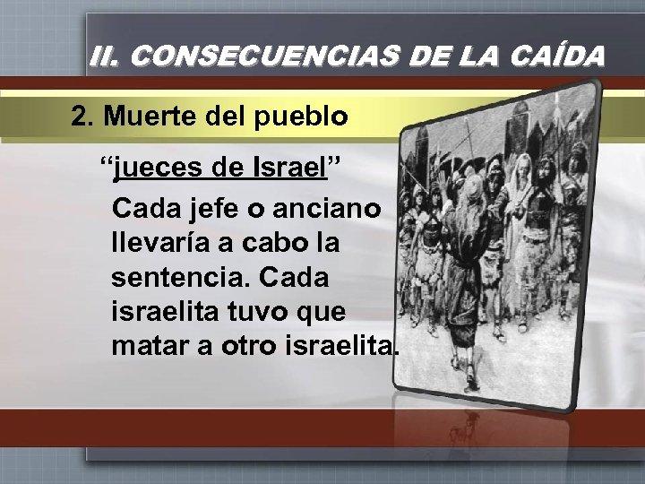 """II. CONSECUENCIAS DE LA CAÍDA 2. Muerte del pueblo """"jueces de Israel"""" Cada jefe"""
