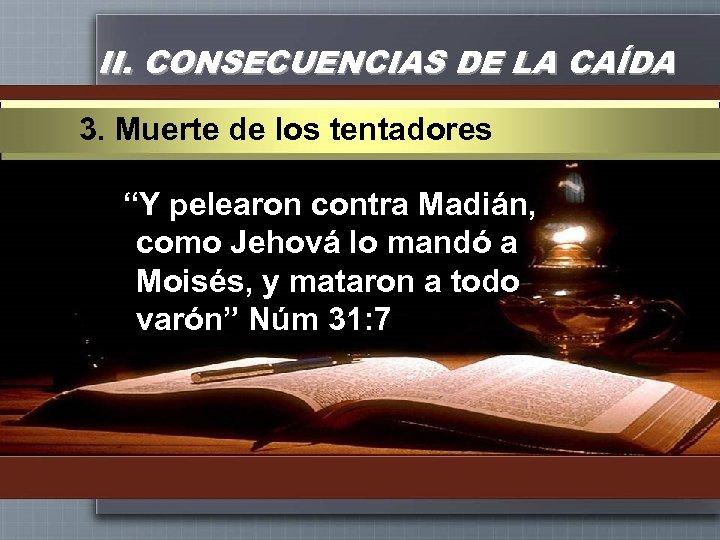 """II. CONSECUENCIAS DE LA CAÍDA 3. Muerte de los tentadores """"Y pelearon contra Madián,"""