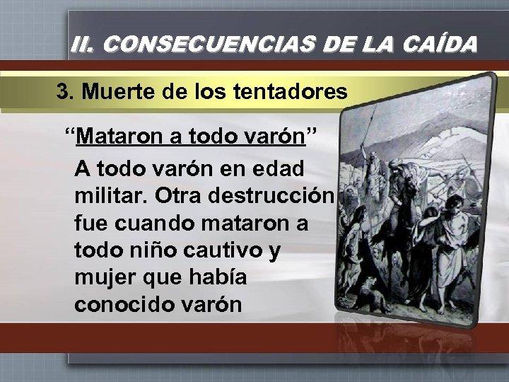 """II. CONSECUENCIAS DE LA CAÍDA 3. Muerte de los tentadores """"Mataron a todo varón"""""""