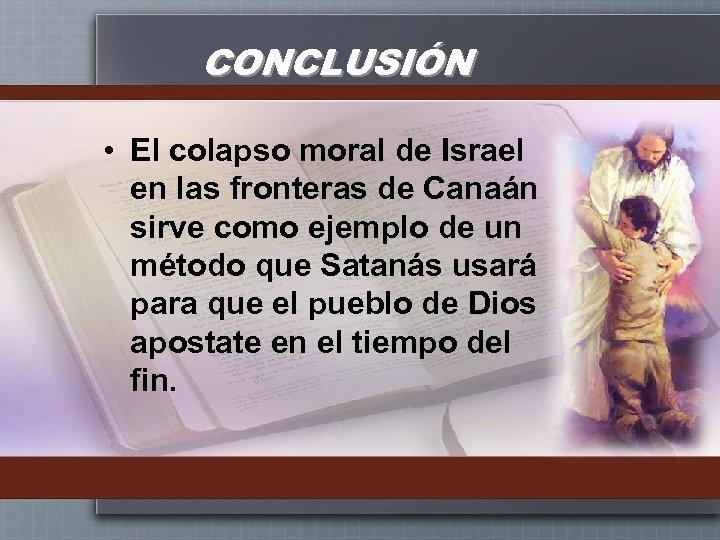 CONCLUSIÓN • El colapso moral de Israel en las fronteras de Canaán sirve como