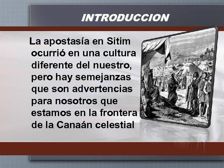 INTRODUCCION La apostasía en Sitim ocurrió en una cultura diferente del nuestro, pero hay