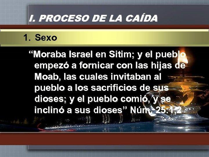 """I. PROCESO DE LA CAÍDA 1. Sexo """"Moraba Israel en Sitim; y el pueblo"""