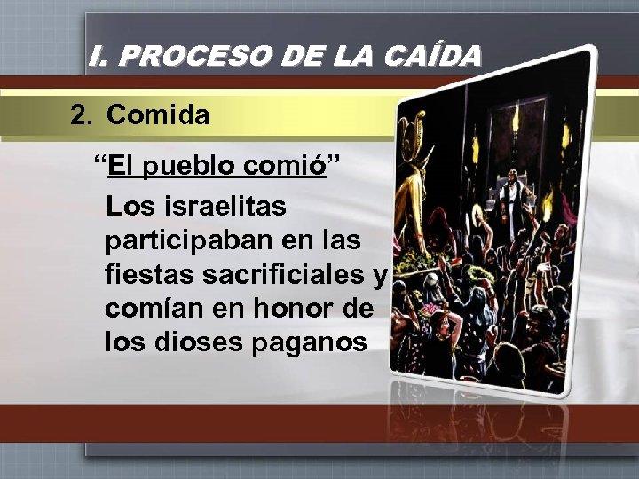 """I. PROCESO DE LA CAÍDA 2. Comida """"El pueblo comió"""" Los israelitas participaban en"""