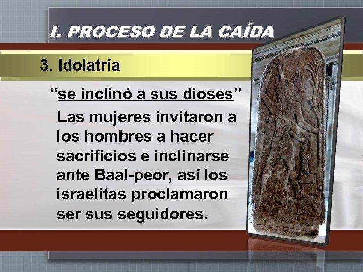 """I. PROCESO DE LA CAÍDA 3. Idolatría """"se inclinó a sus dioses"""" Las mujeres"""