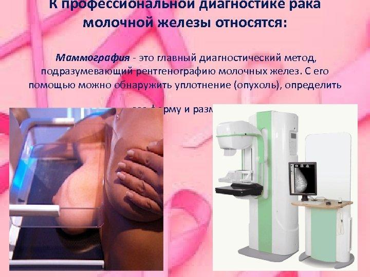К профессиональной диагностике рака молочной железы относятся: Маммография - это главный диагностический метод, подразумевающий