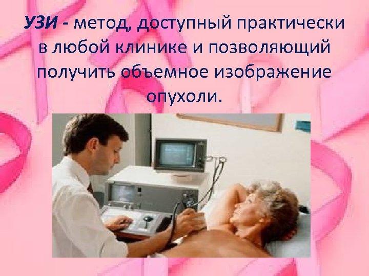 УЗИ - метод, доступный практически в любой клинике и позволяющий получить объемное изображение опухоли.