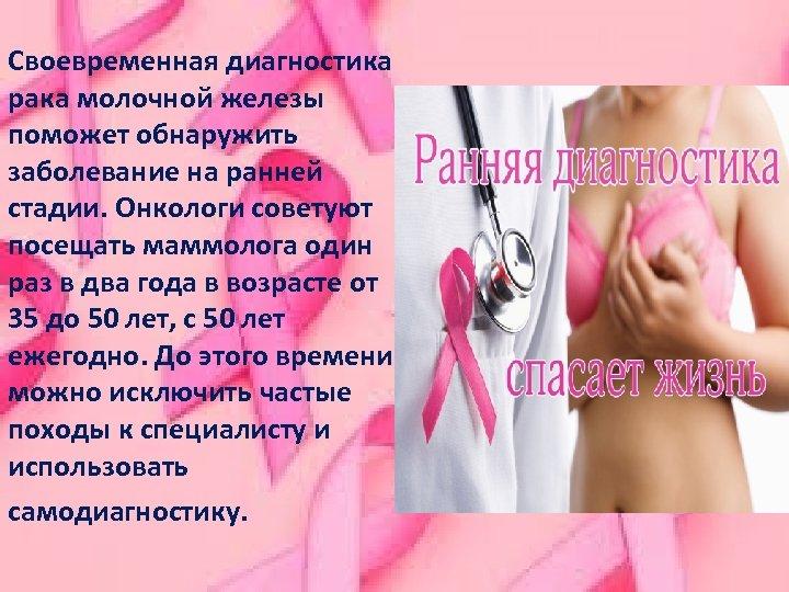 Своевременная диагностика рака молочной железы поможет обнаружить заболевание на ранней стадии. Онкологи советуют посещать