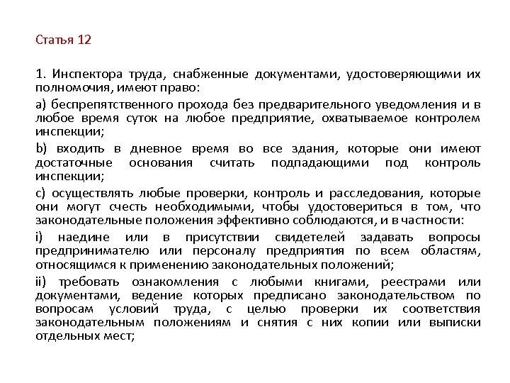 Статья 12 1. Инспектора труда, снабженные документами, удостоверяющими их полномочия, имеют право: a) беспрепятственного