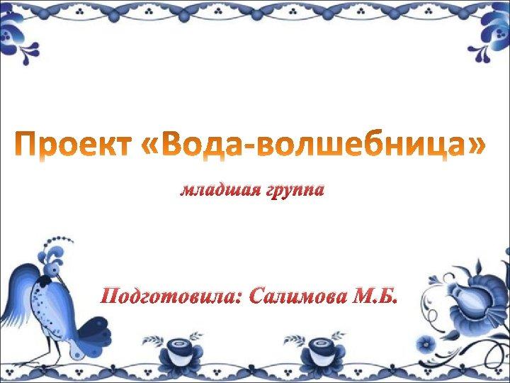 младшая группа Подготовила: Салимова М. Б.