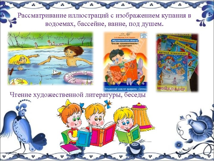 Рассматривание иллюстраций с изображением купания в водоемах, бассейне, ванне, под душем. Чтение художественной литературы,