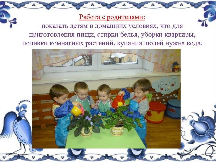 Работа с родителями: показать детям в домашних условиях, что для приготовления пищи, стирки белья,