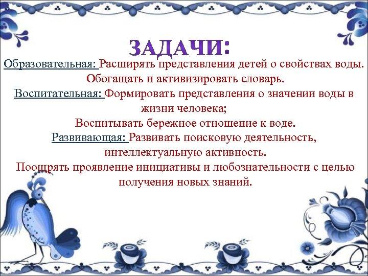 Образовательная: Расширять представления детей о свойствах воды. Обогащать и активизировать словарь. Воспитательная: Формировать представления