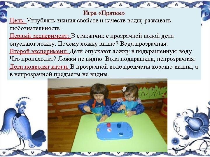 Игра «Прятки» Цель: Углублять знания свойств и качеств воды; развивать любознательность. Первый эксперимент: В
